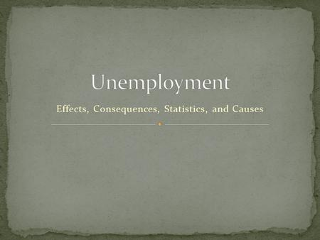 Effects, Consequences, Statistics, and Causes. 2 Current People who do not have a job. People who have been Fired or laid off. The government supply these.