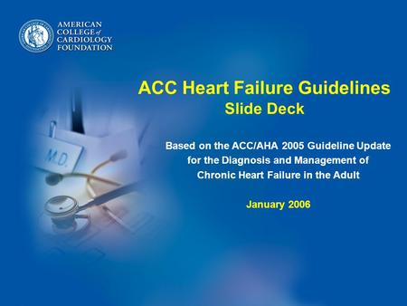 ACC Heart Failure Guidelines Slide Deck Based on the ACC/AHA 2005 Guideline Update for the Diagnosis and Management of Chronic Heart Failure in the Adult.