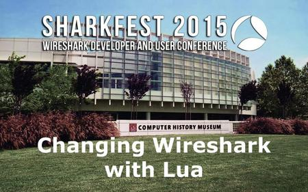 Changing Wireshark with Lua. Changing Wireshark with Lua: Writing a Lua Plug-in to Create a Custom Decoder Hadriel Kaplan 128 Technology, Inc.