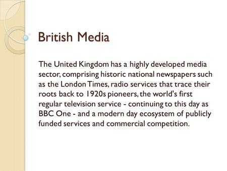 British Media The United Kingdom has a highly developed media sector, comprising historic national newspapers such as the London Times, radio services.