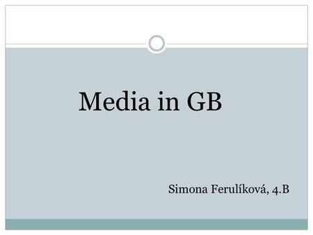 Media in GB Simona Ferulíková, 4.B. newspapers television radio magazines agencies.
