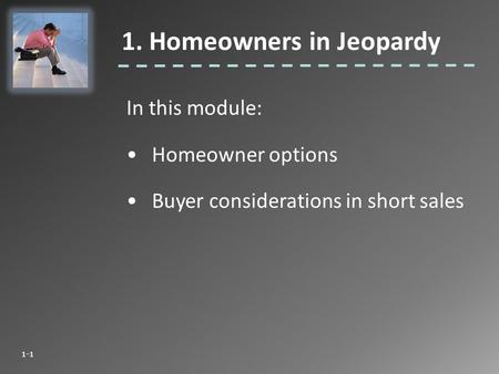In this module: Homeowner options Buyer considerations in short sales 1. Homeowners in Jeopardy 1-1.