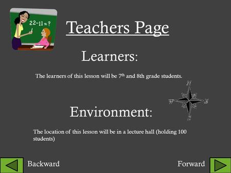 Learners : The learners of this lesson will be 7 th and 8th grade students. <strong>Environment</strong> : The location of this lesson will be in a lecture hall (holding.