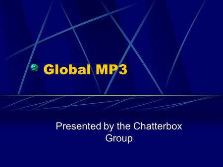 Global MP3 Presented by the Chatterbox Group. Overview GlobalMP3 – developing a portable MP3 radio service Streaming MP3's to clients – basically speakers.