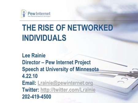 THE RISE OF NETWORKED INDIVIDUALS Lee Rainie Director – Pew Internet Project Speech at University of Minnesota 4.22.10   Twitter: