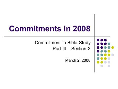 Commitments in 2008 Commitment to Bible Study Part III – Section 2 March 2, 2008.
