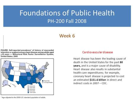 Foundations of Public Health PH-200 Fall 2008 Week 6 Cardiovascular disease Heart disease has been the leading cause of death in the United States for.