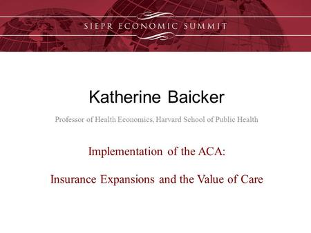 Katherine Baicker Professor of Health Economics, Harvard School of Public Health Implementation of the ACA: Insurance Expansions and the Value of Care.