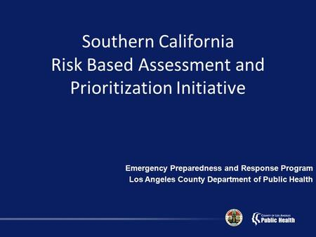 Southern California Risk Based Assessment and Prioritization Initiative Emergency Preparedness and Response Program Los Angeles County Department of Public.
