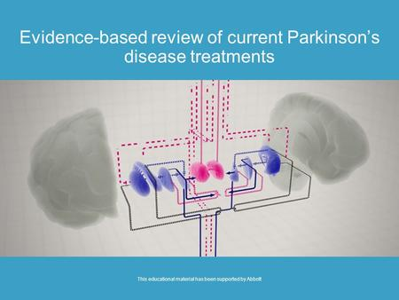 Evidence-based review of current Parkinson's disease treatments This educational material has been supported by Abbott.