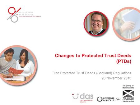 Changes to Protected Trust Deeds (PTDs) The Protected Trust Deeds (Scotland) Regulations 28 November 2013.