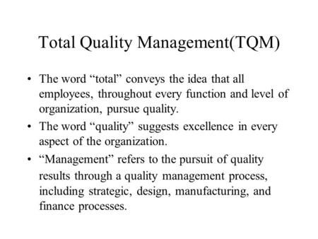 "Total Quality Management(TQM) The word ""total"" conveys the idea that all employees, throughout every function and level of organization, pursue quality."