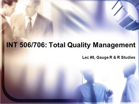 INT 506/706: Total Quality Management Lec #8, Gauge R & R Studies.