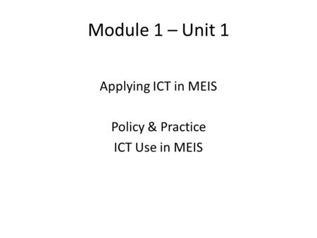 Module 1 – Unit 1 Applying ICT in MEIS Policy & Practice ICT Use in MEIS.