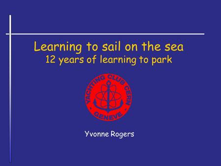 Learning to sail on the sea 12 years of learning to park Yvonne Rogers.