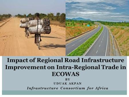 BY UDUAK AKPAN Infrastructure Consortium for Africa Impact of Regional Road Infrastructure Improvement on Intra-Regional Trade in ECOWAS.
