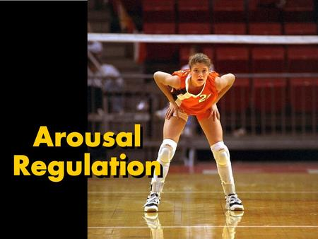 Arousal Regulation. Why Regulate Arousal? Athletes who don't effectively cope with stress may experience decreases in performance, as well as mental and.