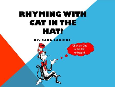 RHYMING WITH CAT IN THE HAT! BY: SARA LARKINS Click on Cat in the Hat to begin!