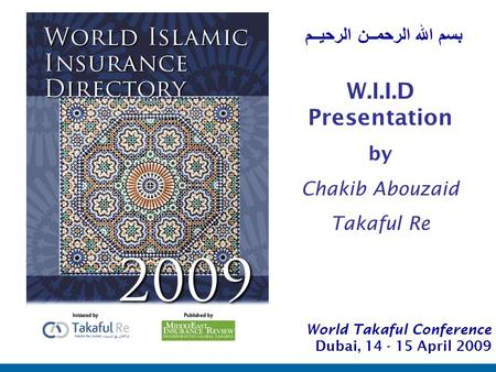 1 بسم الله الرحمــن الرحيــم World Takaful Conference Dubai, 14 - 15 April 2009 W.I.I.D Presentation by Chakib Abouzaid Takaful Re.