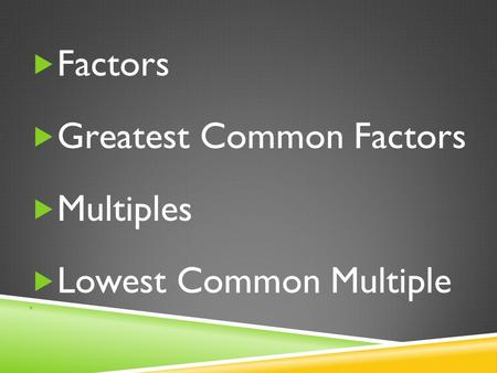  Factors  Greatest Common Factors  Multiples  Lowest Common Multiple.