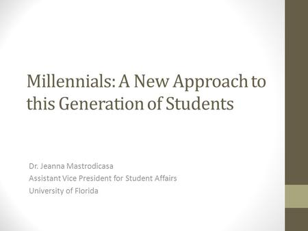 Millennials: A New Approach to this Generation of Students Dr. Jeanna Mastrodicasa Assistant Vice President for Student Affairs University of Florida.