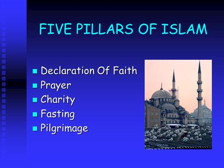 FIVE PILLARS OF ISLAM Declaration Of Faith Declaration Of Faith Prayer Prayer Charity Charity Fasting Fasting Pilgrimage Pilgrimage.