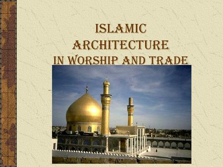Islamic Architecture in Worship and Trade. Overview: There are many common features in Islamic architecture all over the world. Most are have a religious.