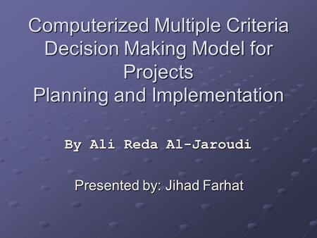Computerized Multiple Criteria Decision Making Model for Projects Planning and Implementation By Ali Reda Al-Jaroudi Presented by: Jihad Farhat.