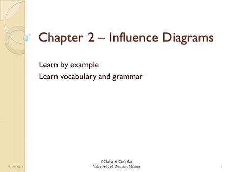 ©Chelst & Canbolat Value-Added Decision Making Chapter 2 – Influence Diagrams Learn by example Learn vocabulary and grammar 9/19/2011 1.