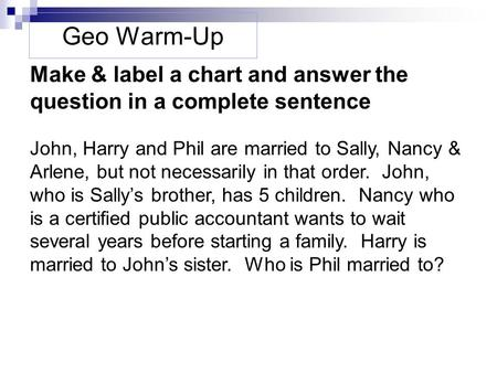 Geo Warm-Up Make & label a chart and answer the question in a complete sentence John, Harry and Phil are married to Sally, Nancy & Arlene, but not necessarily.