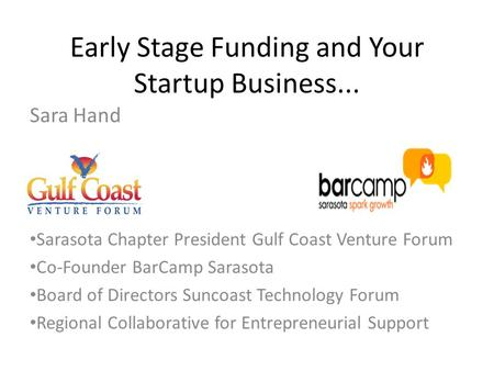 Early Stage Funding and Your Startup Business... Sara Hand Sarasota Chapter President Gulf Coast Venture Forum Co-Founder BarCamp Sarasota Board of Directors.