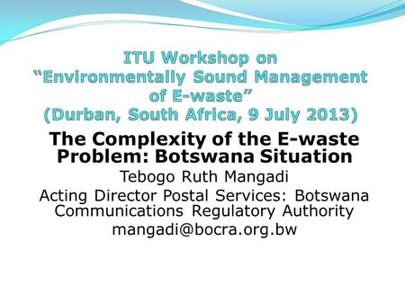 The Complexity of the E-waste Problem: Botswana Situation Tebogo Ruth Mangadi Acting Director Postal Services: Botswana Communications Regulatory Authority.