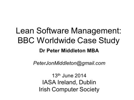 Lean Software Management: BBC Worldwide Case Study Dr Peter Middleton MBA 13 th June 2014 IASA Ireland, Dublin Irish Computer.