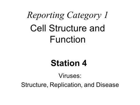Station 4 Viruses: Structure, Replication, and Disease Reporting Category 1 Cell Structure and Function.