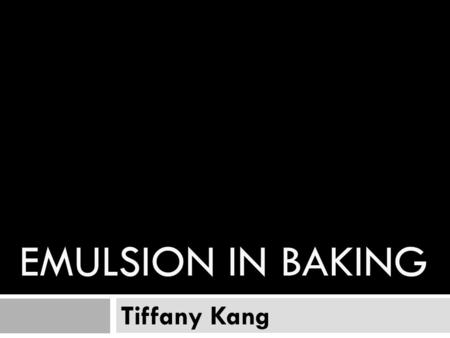 "EMULSION IN BAKING Tiffany Kang. What is emulsion - Emulsion can be defined as"" uniform mixture of two unmixable substances""(Gisslen,2009,pg 378) that."