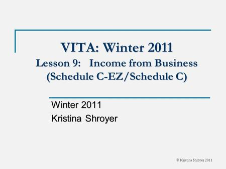 © Kristina Shroyer 2011 VITA: Winter 2011 Lesson 9: Income from Business (Schedule C-EZ/Schedule C) Winter 2011 Kristina Shroyer.