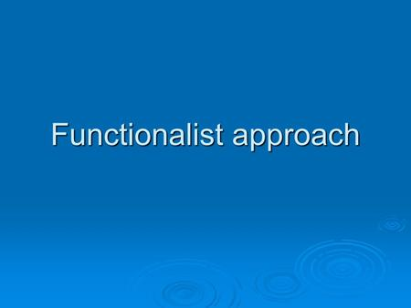 Functionalist approach.  Functionalists are interested in the way society works or how it functions.  They make comparisons between the way the human.