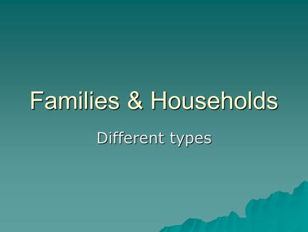 Families & Households Different types.