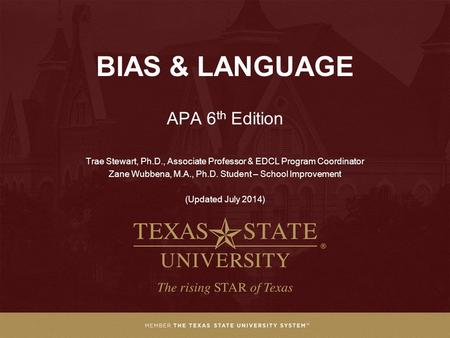 BIAS & LANGUAGE APA 6 th Edition Trae Stewart, Ph.D., Associate Professor & EDCL Program Coordinator Zane Wubbena, M.A., Ph.D. Student – School Improvement.