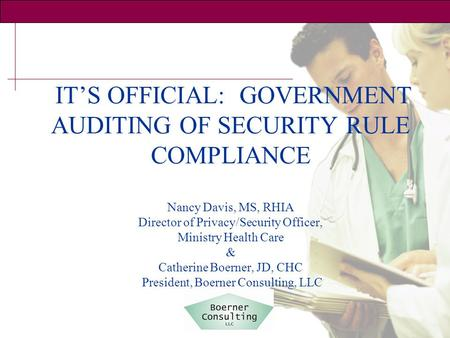 IT'S OFFICIAL: GOVERNMENT AUDITING OF SECURITY RULE COMPLIANCE Nancy Davis, MS, RHIA Director of Privacy/Security Officer, Ministry Health Care & Catherine.