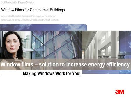 3M Renewable Energy Division Window Films for Commercial Buildings Window films – solution to increase energy efficiency Making Windows Work for You! Agnieszka.