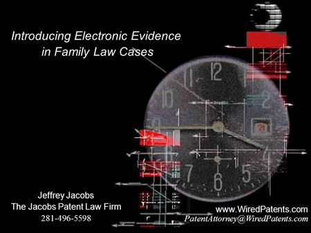 Jeffrey Jacobs The Jacobs Patent Law Firm 281-496-5598 Introducing Electronic Evidence in Family Law Cases
