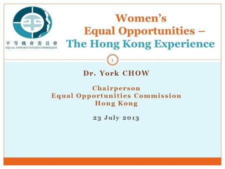 Dr. York CHOW Chairperson Equal Opportunities Commission Hong Kong 23 July 2013 Women's Equal Opportunities – The Hong Kong Experience 1.