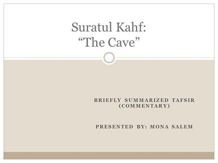 "BRIEFLY SUMMARIZED TAFSIR (COMMENTARY) PRESENTED BY: MONA SALEM Suratul Kahf: ""The Cave"""