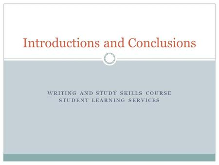 WRITING AND STUDY SKILLS COURSE STUDENT LEARNING SERVICES Introductions and Conclusions.