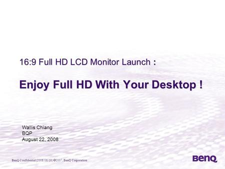 BenQ Confidential (2008/08/08)  2007, BenQ Corporation 16:9 Full HD LCD Monitor Launch : Enjoy Full HD With Your Desktop ! Wallis Chiang BQP August 22,