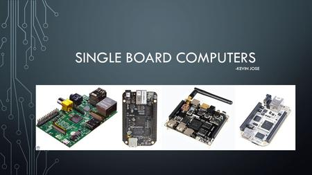 SINGLE BOARD COMPUTERS -KEVIN JOSE. WHY DO WE USE THEM? Good performance at low price GPIO capability to interact with the outside world Small form factor,