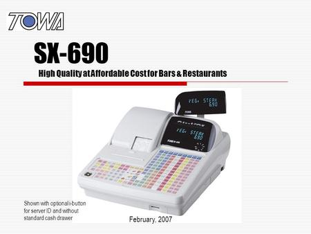 High Quality at Affordable Cost for Bars & Restaurants Shown with optional i-button for server ID and without standard cash drawer February, 2007 SX-690.