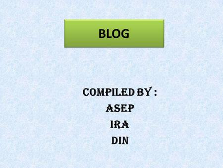 BLOG COMPILED BY : ASEP IRA DIN Introduction In order to make a blog you need computer with good specification, internet connection, and active email.