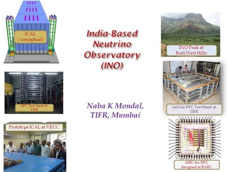 Naba K Mondal, TIFR, Mumbai ICAL ( conceptual) INO Peak at Bodi West Hills Prototype ICAL at VECC 2mX2m RPC Test Stand at TIFR ASIC for RPC designed at.